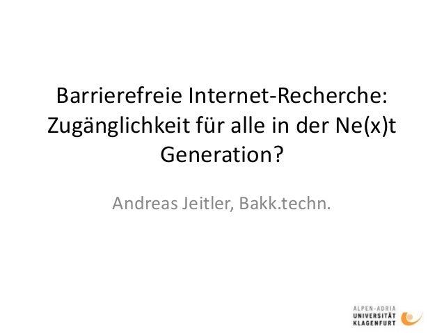 Barrierefreie Internet-Recherche: Zugänglichkeit für alle in der Ne(x)t Generation? Andreas Jeitler, Bakk.techn.