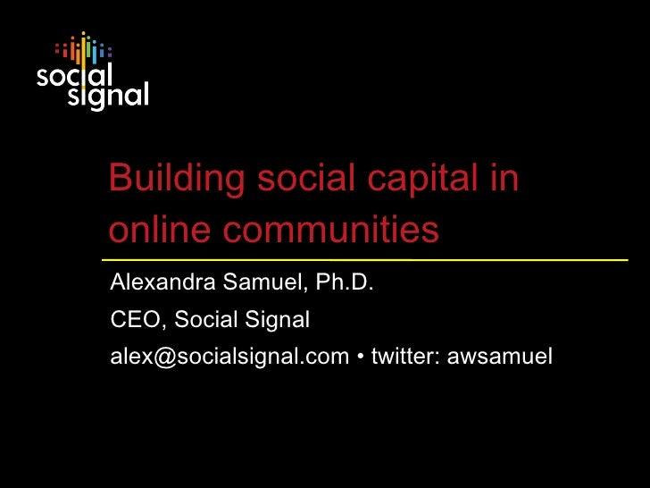 Building social capital in  online communities Alexandra Samuel, Ph.D. CEO, Social Signal alex@socialsignal.com • twitter:...