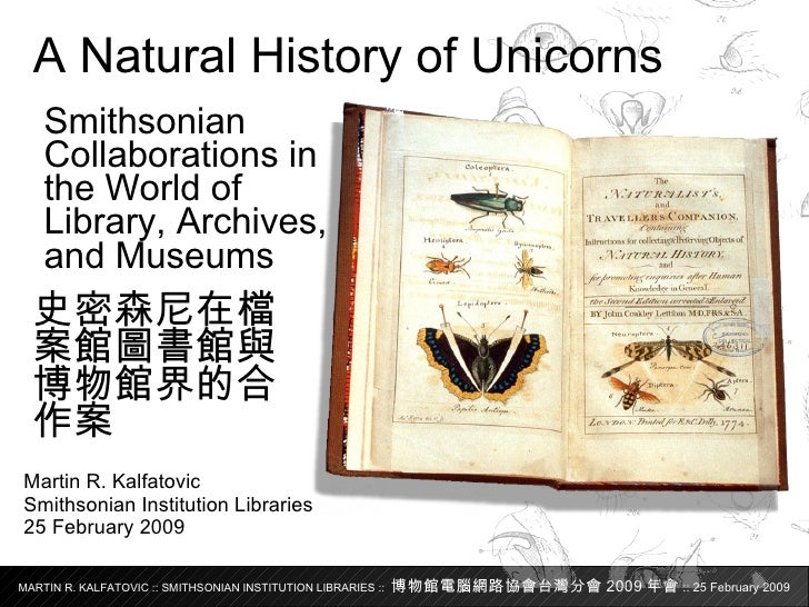 Martin R. Kalfatovic Smithsonian Institution Libraries 25 February 2009 A Natural History of Unicorns Smithsonian Collabor...