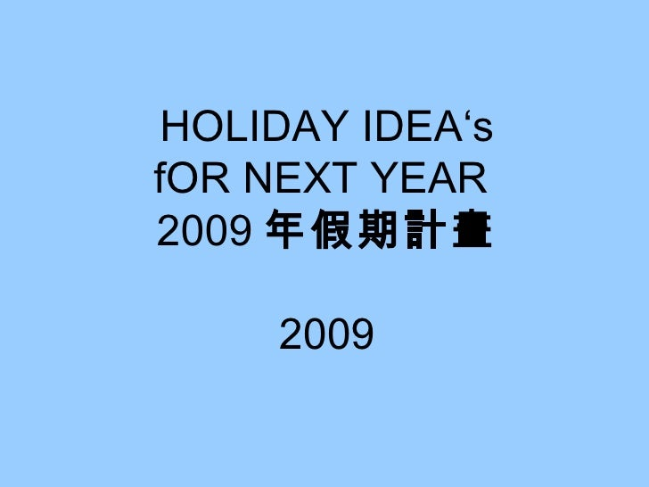 HOLIDAY IDEA's fOR NEXT YEAR  2009 年假期計畫 2009