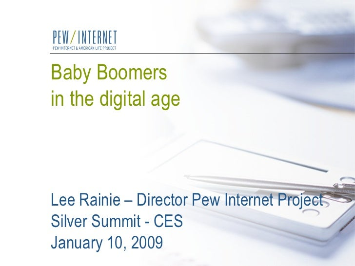 Baby Boomers  in the digital age Lee Rainie – Director Pew Internet Project Silver Summit - CES January 10, 2009