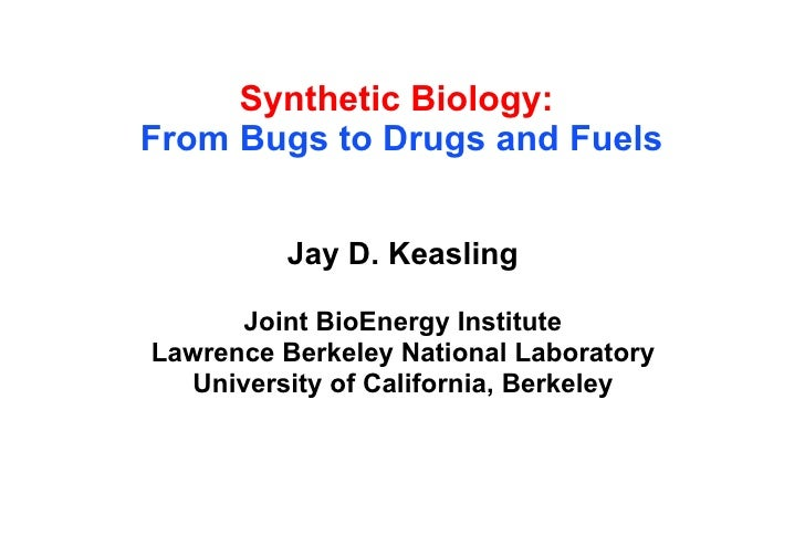 Synthetic Biology:   From Bugs to Drugs and Fuels Jay D. Keasling Joint BioEnergy Institute Lawrence Berkeley National Lab...