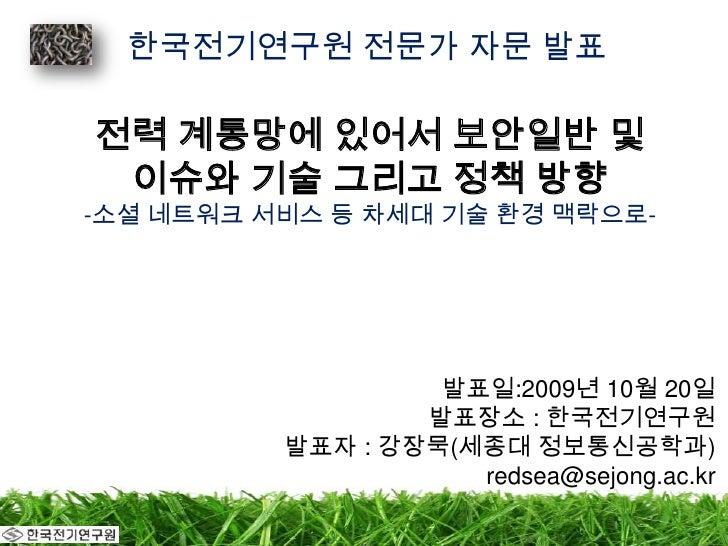 한국전기연구원 전문가 자문 발표<br />전력 계통망에 있어서 보안일반 및 이슈와 기술 그리고 정책 방향-소셜네트워크 서비스 등 차세대 기술 환경 맥락으로-<br />발표일:2009년 10월 20일<br />발표장소 :...