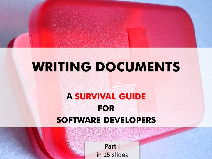 WRITING DOCUMENTS      A SURVIVAL GUIDE           FOR   SOFTWARE DEVELOPERS               Part I          in 15 slides