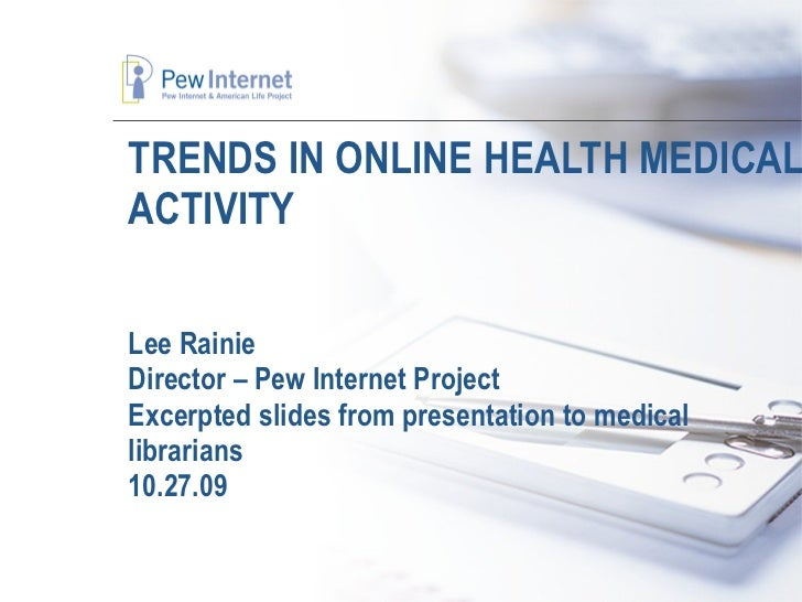 TRENDS IN ONLINE HEALTH MEDICAL ACTIVITY Lee Rainie Director – Pew Internet Project Excerpted slides from presentation to ...