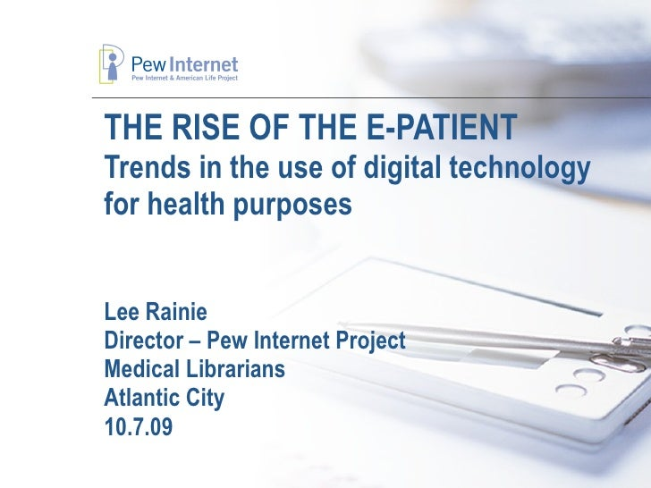THE RISE OF THE E-PATIENT Trends in the use of digital technology for health purposes Lee Rainie Director – Pew Internet P...