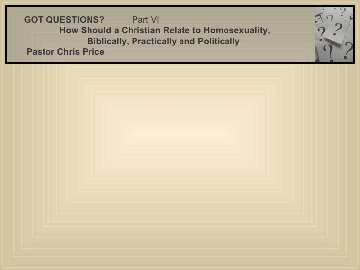 GOT QUESTIONS?  Part Vl  How Should a Christian Relate to Homosexuality, Biblically, Practically and Politically  Pastor...