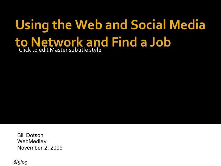Using the Web and Social Media to Network and Find a Job 8/5/09 Bill Dotson WebMedley November 2, 2009
