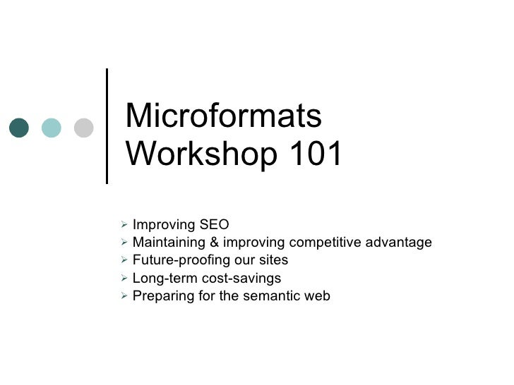 Microformats Workshop 101 <ul><li>Improving SEO </li></ul><ul><li>Maintaining & improving competitive advantage </li></ul>...