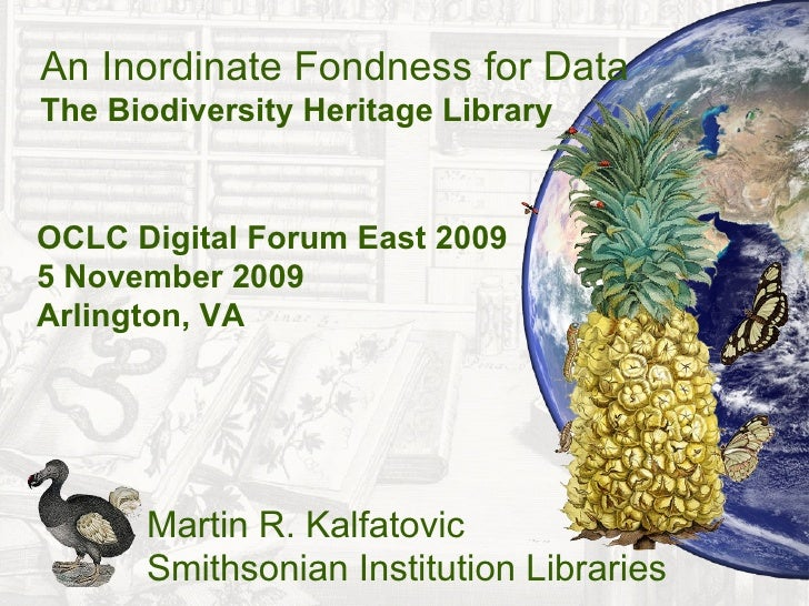 An Inordinate Fondness for Data The Biodiversity Heritage Library   OCLC Digital Forum East 2009 5 November 2009 Arlington...