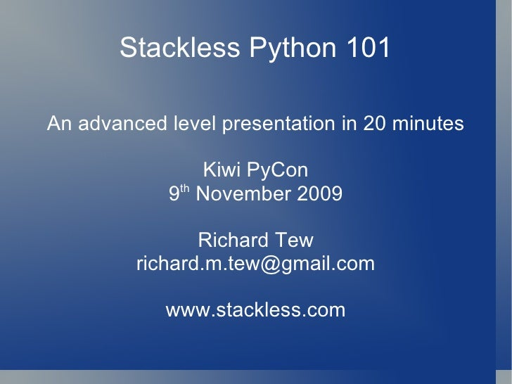 Stackless Python 101 An advanced level presentation in 20 minutes Kiwi PyCon 9 th  November 2009 Richard Tew [email_addres...