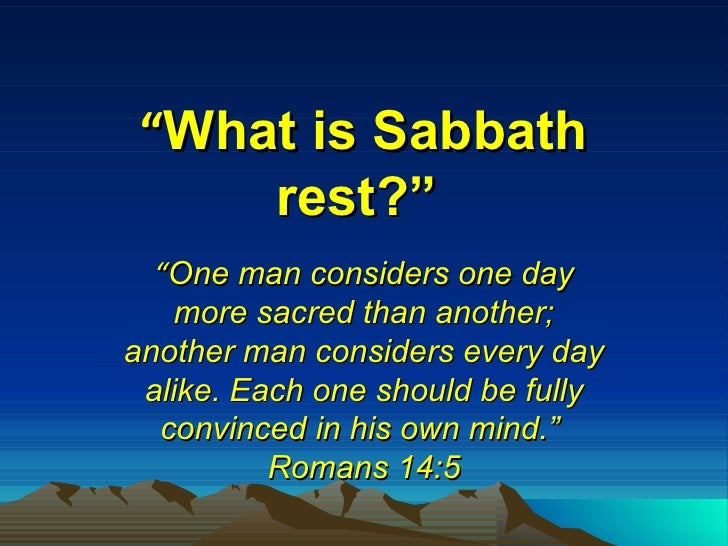 """ What is Sabbath rest?""   "" One man considers one day more sacred than another; another man considers every day alike. Ea..."