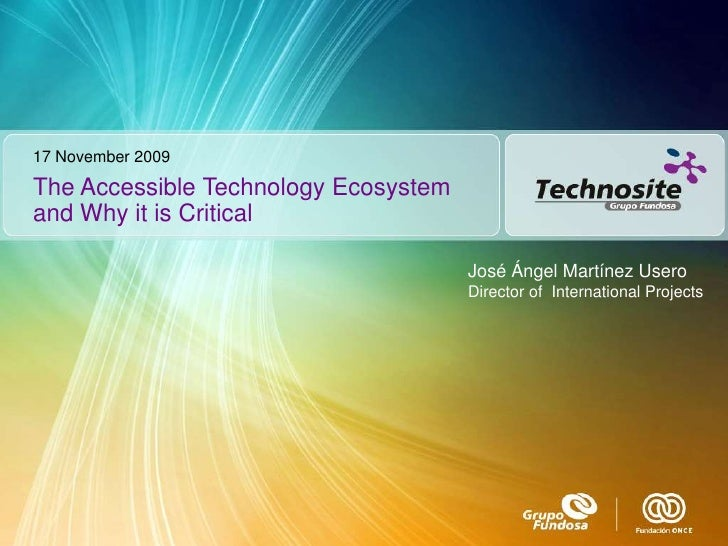 17 November 2009<br />The Accessible Technology Ecosystem and Why it is Critical<br />José Ángel Martínez Usero<br />Direc...