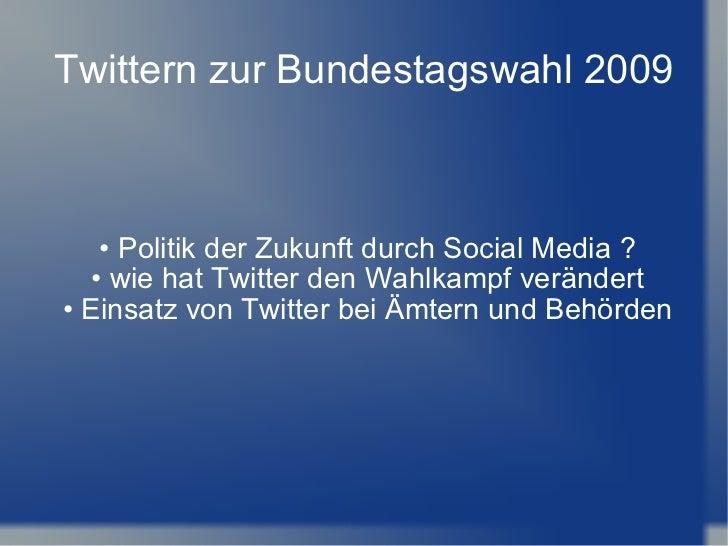 Twittern zur Bundestagswahl 2009 •  Politik der Zukunft durch Social Media ? •  wie hat Twitter den Wahlkampf verändert • ...
