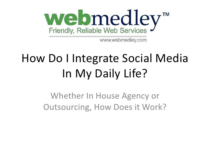 How Do I Integrate Social Media In My Daily Life?<br />Whether In House Agency or Outsourcing, How Does it Work?<br />