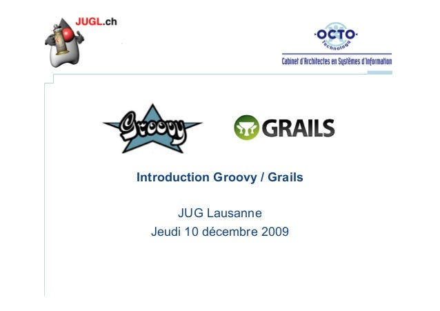 Introduction Groovy / Grails JUG Lausanne Jeudi 10 décembre 2009