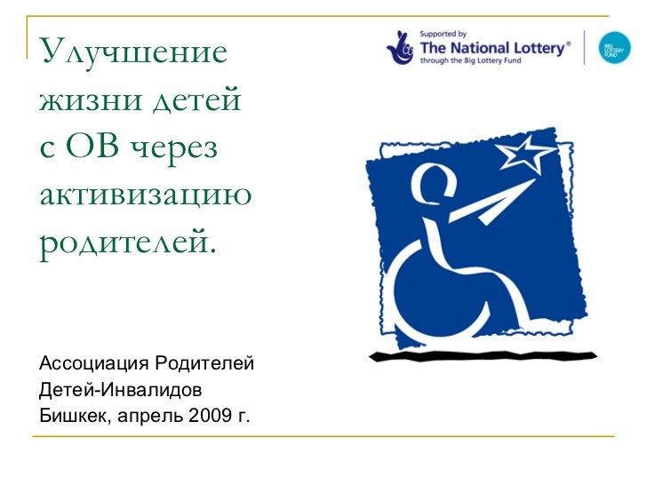 Улучшениежизни детейс ОВ черезактивизациюродителей.Ассоциация РодителейДетей-ИнвалидовБишкек, апрель 2009 г.