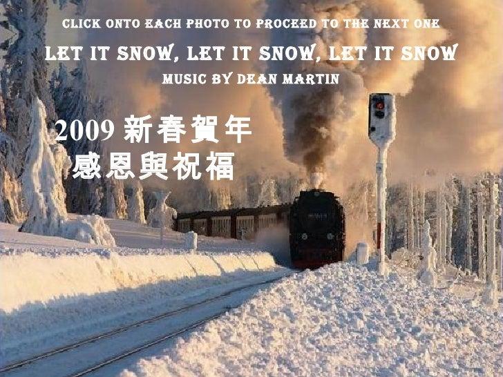 2009 新春賀年 感恩與祝福 Let it Snow, Let It Snow, Let It Snow Music By Dean Martin Click Onto Each Photo To Proceed To The Next One