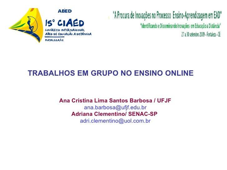 Ana Cristina Lima Santos Barbosa / UFJF [email_address] Adriana Clementino/ SENAC-SP   [email_address] TRABALHOS EM GRUPO ...