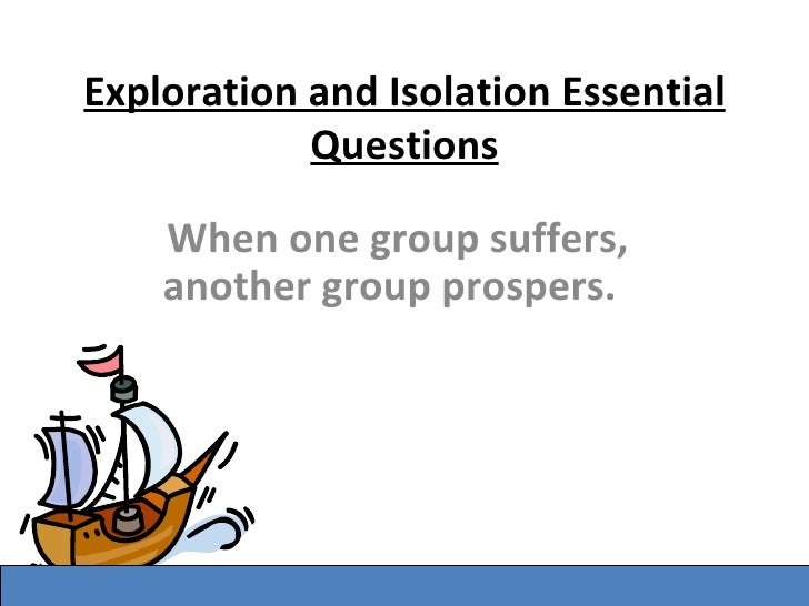Exploration and Isolation Essential Questions When one group suffers, another group prospers.