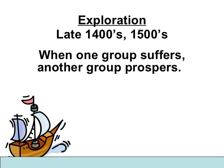 Exploration Late 1400's, 1500's When one group suffers, another group prospers.