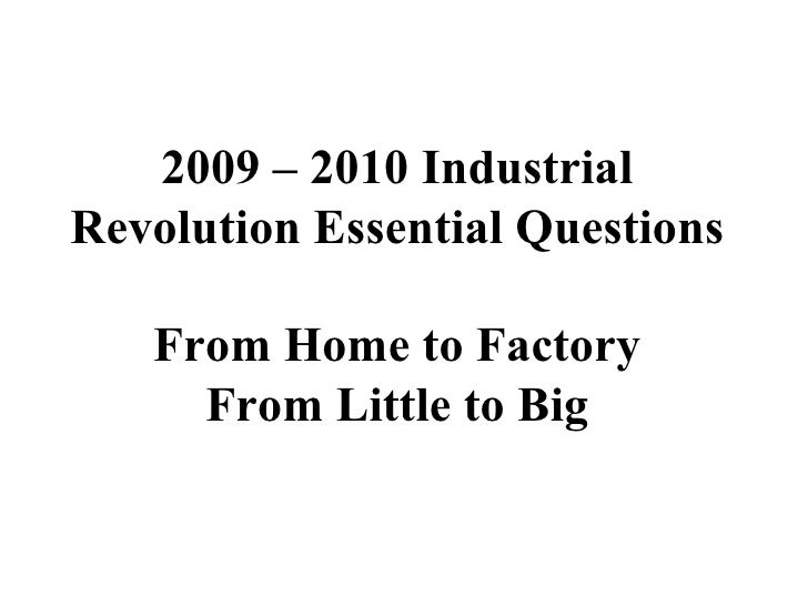 2009 – 2010 Industrial Revolution Essential Questions From Home to Factory From Little to Big