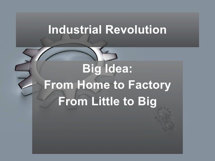 Industrial Revolution Big Idea: From Home to Factory From Little to Big