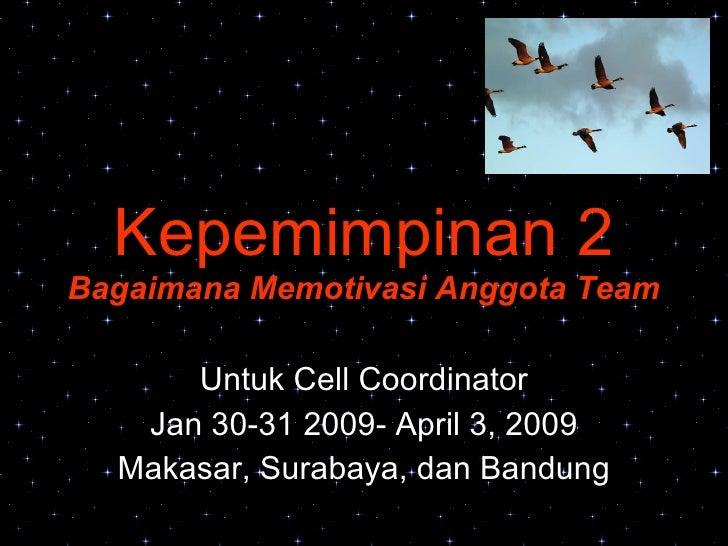 Kepemimpinan 2 Bagaimana Memotivasi Anggota Team Untuk Cell Coordinator Jan 30-31 2009- April 3, 2009 Makasar, Surabaya, d...