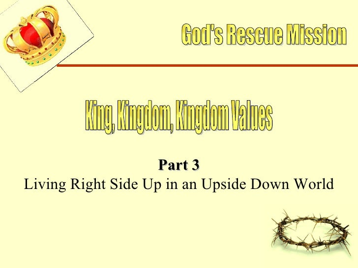 God's Rescue Mission King, Kingdom, Kingdom Values Part 3 Living Right Side Up in an Upside Down World