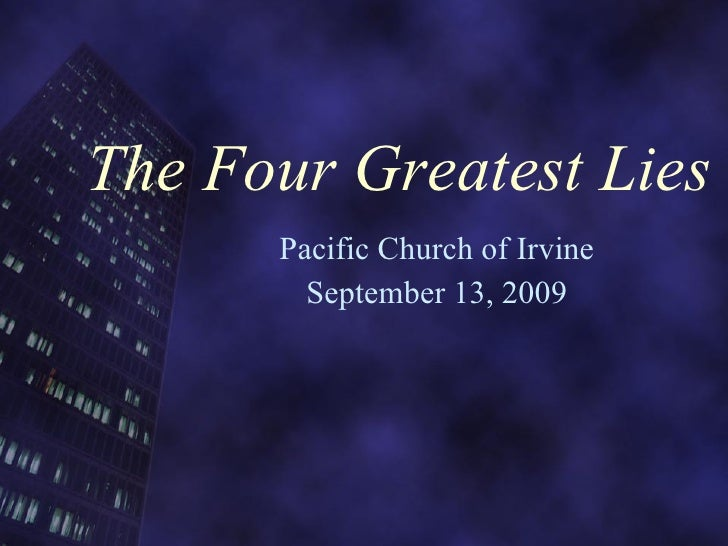 The Four Greatest Lies Pacific Church of Irvine September 13, 2009