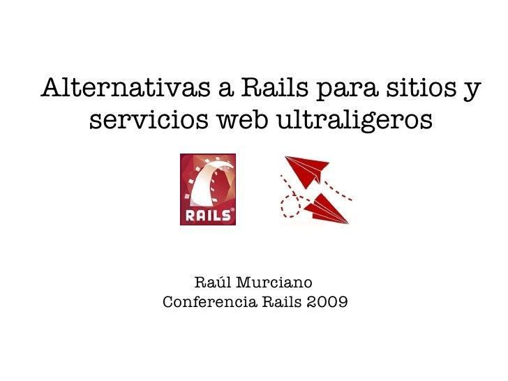 Alternativas a Rails para sitios y    servicios web ultraligeros                 Raúl Murciano          Conferencia Rails ...