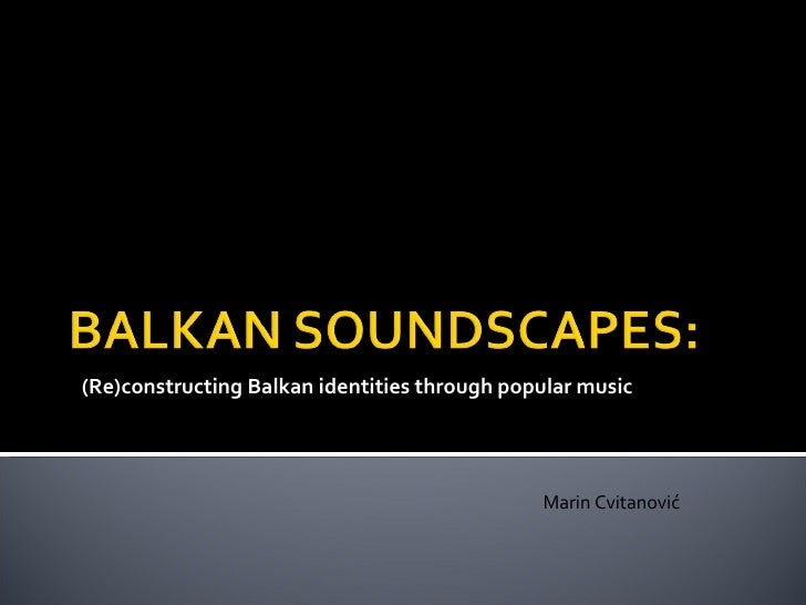 (Re)constructing Balkan identities through popular music Marin Cvitanović