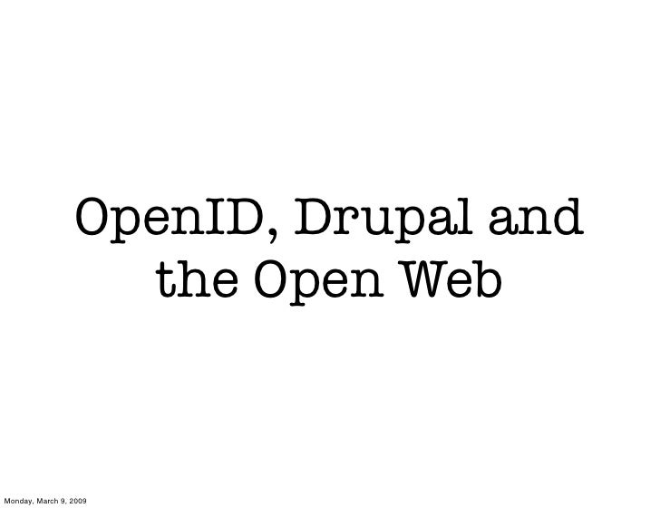 OpenID, Drupal and                    the Open Web   Monday, March 9, 2009
