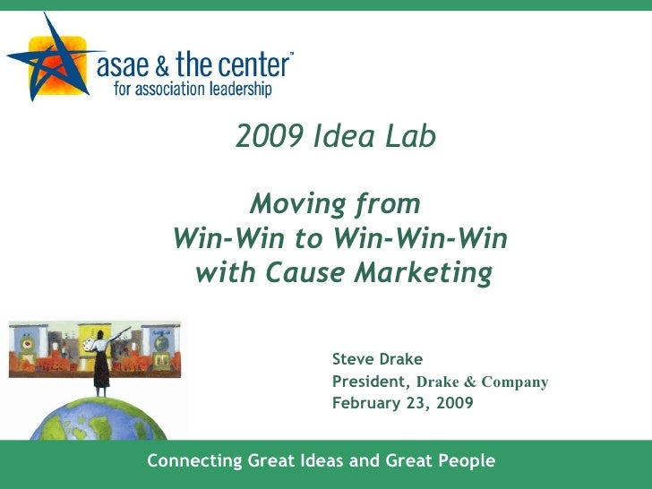 2009 Idea Lab   Moving from  Win-Win to Win-Win-Win  with Cause Marketing Steve Drake President,  Drake & Company February...