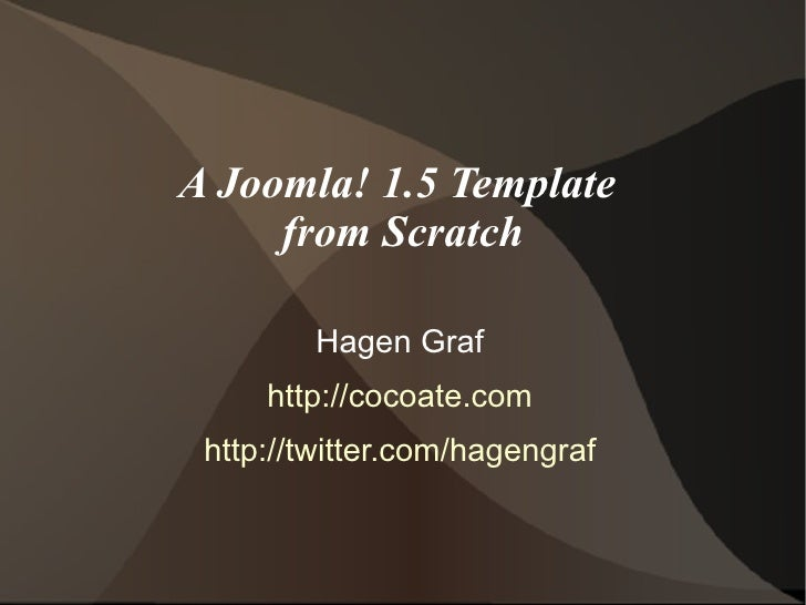 A Joomla! 1.5 Template      from Scratch           Hagen Graf      http://cocoate.com  http://twitter.com/hagengraf
