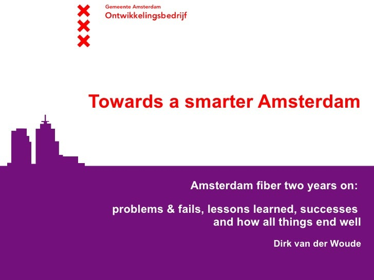 Towards a smarter Amsterdam                    Amsterdam fiber two years on:    problems & fails, lessons learned, success...