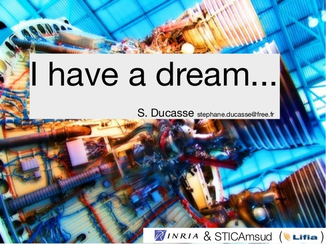 I have a dream...S. Ducasse stephane.ducasse@free.fr& STICAmsud ( )