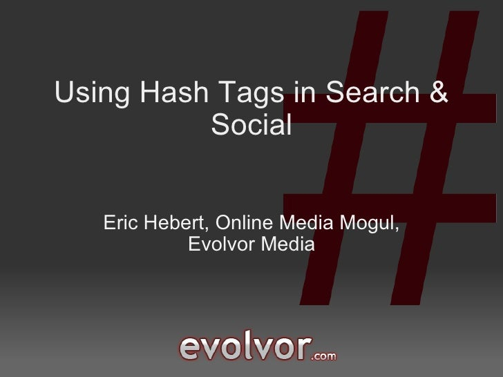 Using Hash Tags in Search & Social Eric Hebert, Online Media Mogul, Evolvor Media