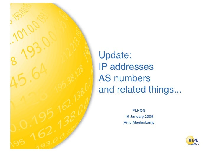 Update: IP addresses AS numbers and related things...            PLNOG       16 January 2009       Arno Meulenkamp