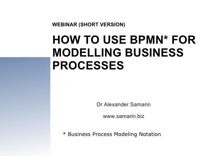 WEBINAR (SHORT VERSION) HOW TO USE BPMN* FOR MODELLING BUSINESS PROCESSES Dr Alexander Samarin www.samarin.biz * Business ...