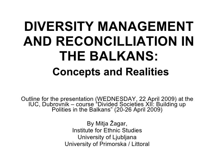 DIVERSITY MANAGEMENT AND RECONCILLIATION IN THE BALKANS:   Concepts and Realities Outline for the presentation  (WEDNESDAY...