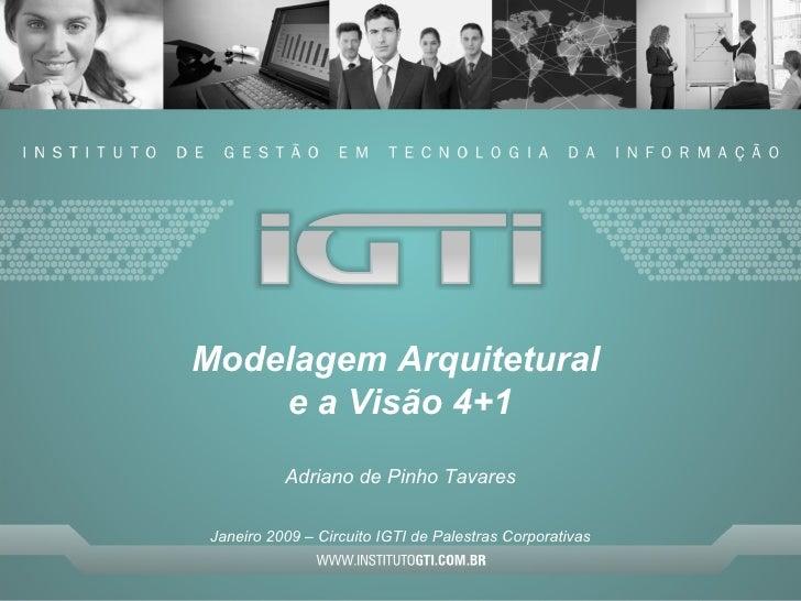 Modelagem Arquitetural  e a Visão 4+1 Adriano de Pinho Tavares Janeiro 2009 – Circuito IGTI de Palestras Corporativas