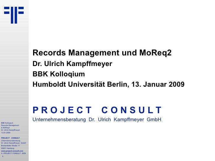 Records Management und MoReq2 Dr. Ulrich Kampffmeyer BBK Kolloqium Humboldt Universität Berlin, 13. Januar 2009 P R O J E ...