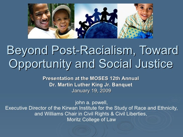 Beyond Post-Racialism, Toward Opportunity and Social Justice  john a. powell, Executive Director of the Kirwan Institute f...