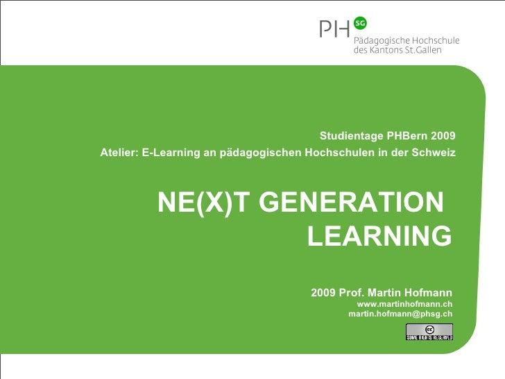 NE(X)T GENERATION  LEARNING 2009 Prof. Martin Hofmann www.martinhofmann.ch [email_address] Studientage PHBern 2009 Atelier...