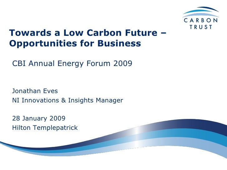 Towards a Low Carbon Future – Opportunities for Business CBI Annual Energy Forum 2009  Jonathan Eves NI Innovations & Insi...