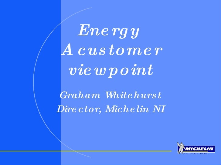 Energy  A customer viewpoint Graham Whitehurst Director, Michelin NI