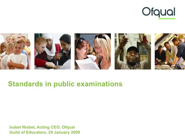 Standards in public examinations   Isabel Nisbet, Acting CEO, Ofqual  Guild of Educators, 29 January 2009