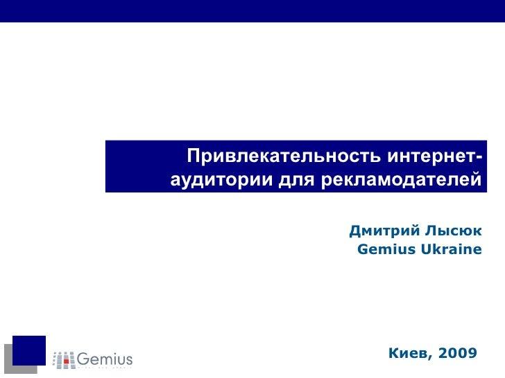 Привлекательность интернет-аудитории для рекламодателей Дмитрий Лысюк Gemius Ukraine Киев, 2009