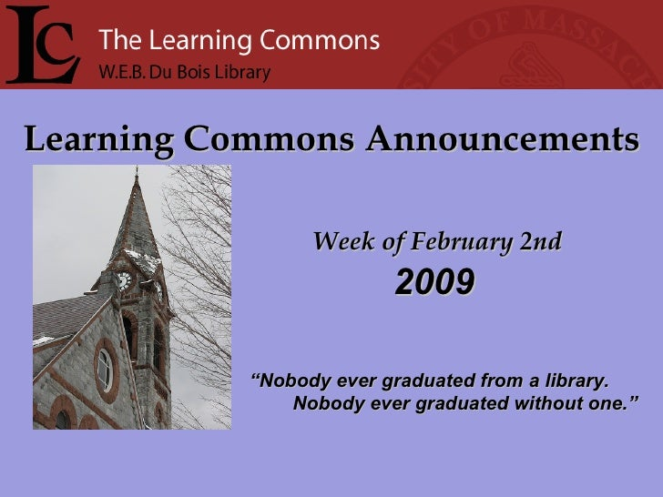 """Learning Commons Announcements Week of February 2nd """" Nobody ever graduated from a library. Nobody ever graduated without ..."""